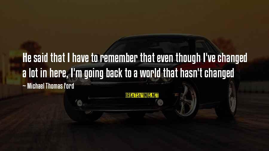 Going Back Sayings By Michael Thomas Ford: He said that I have to remember that even though I've changed a lot in