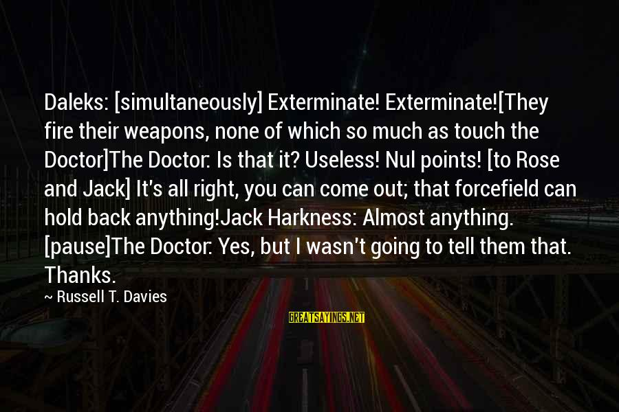 Going Back Sayings By Russell T. Davies: Daleks: [simultaneously] Exterminate! Exterminate![They fire their weapons, none of which so much as touch the