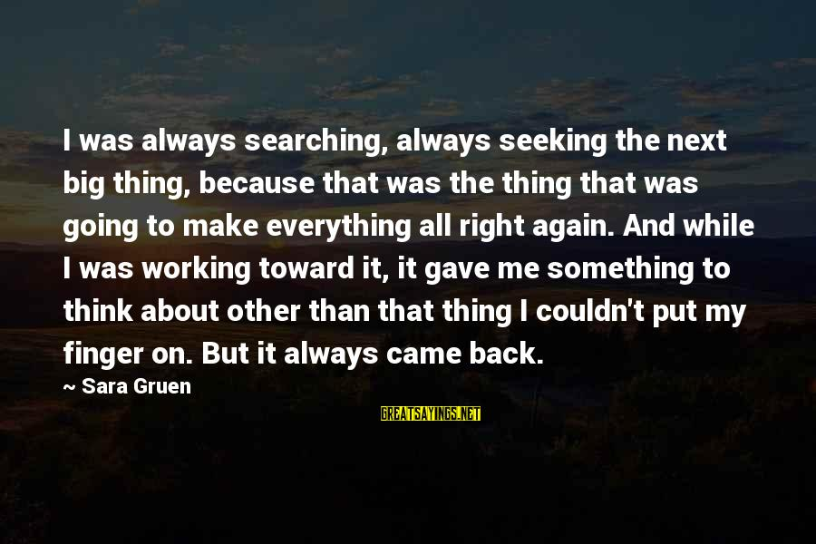 Going Back Sayings By Sara Gruen: I was always searching, always seeking the next big thing, because that was the thing