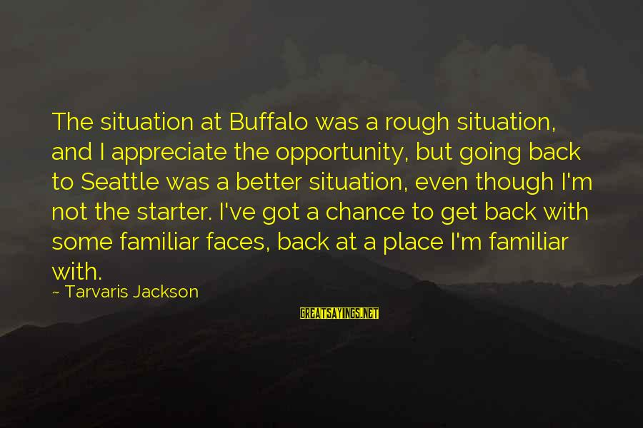 Going Back Sayings By Tarvaris Jackson: The situation at Buffalo was a rough situation, and I appreciate the opportunity, but going