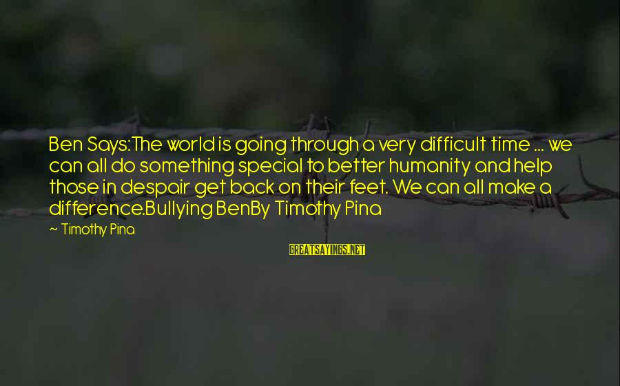 Going Back Sayings By Timothy Pina: Ben Says:The world is going through a very difficult time ... we can all do