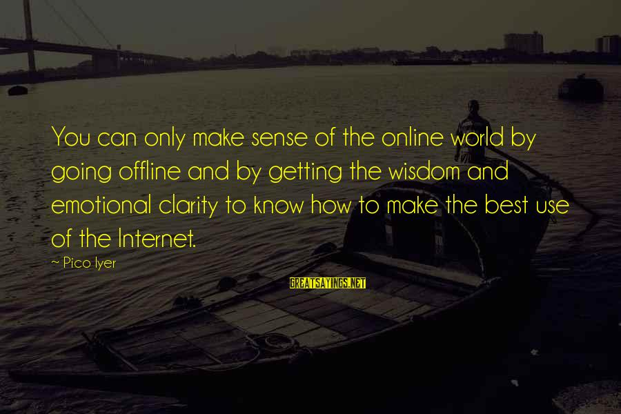 Going Offline Sayings By Pico Iyer: You can only make sense of the online world by going offline and by getting