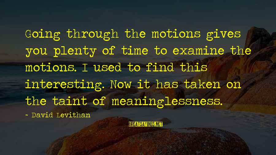 Going Through Motions Sayings By David Levithan: Going through the motions gives you plenty of time to examine the motions. I used