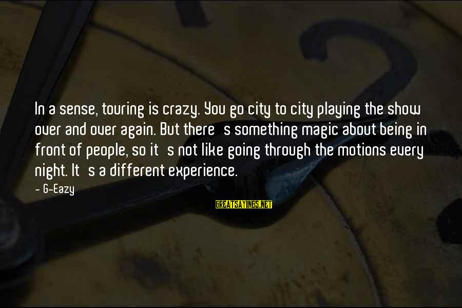 Going Through Motions Sayings By G-Eazy: In a sense, touring is crazy. You go city to city playing the show over