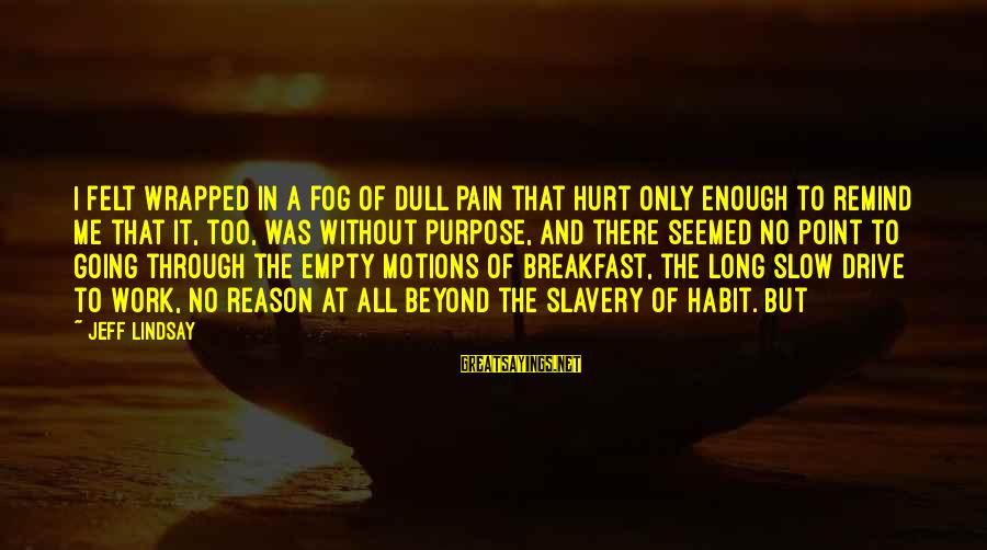 Going Through Motions Sayings By Jeff Lindsay: I felt wrapped in a fog of dull pain that hurt only enough to remind