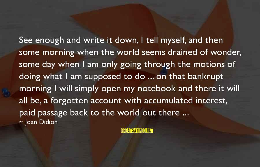 Going Through Motions Sayings By Joan Didion: See enough and write it down, I tell myself, and then some morning when the