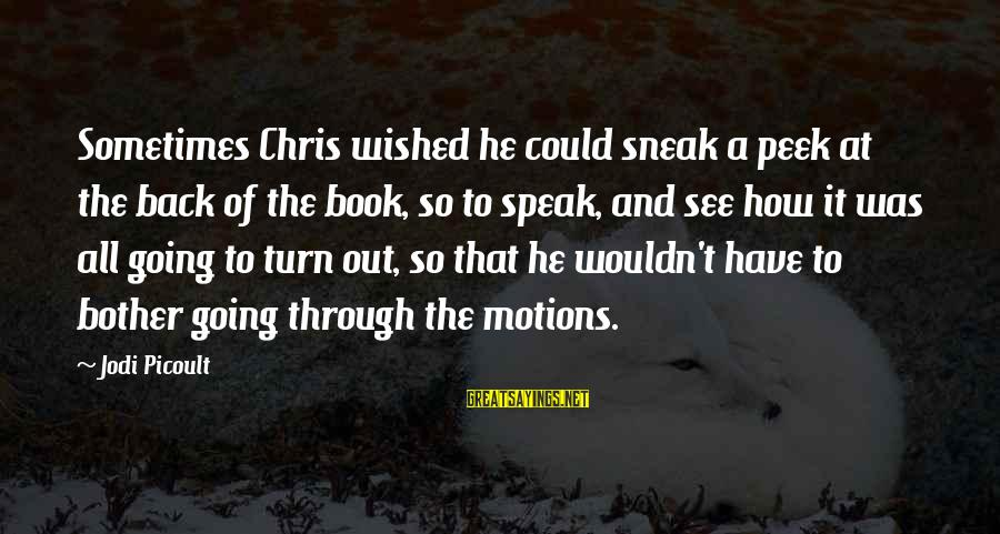 Going Through Motions Sayings By Jodi Picoult: Sometimes Chris wished he could sneak a peek at the back of the book, so