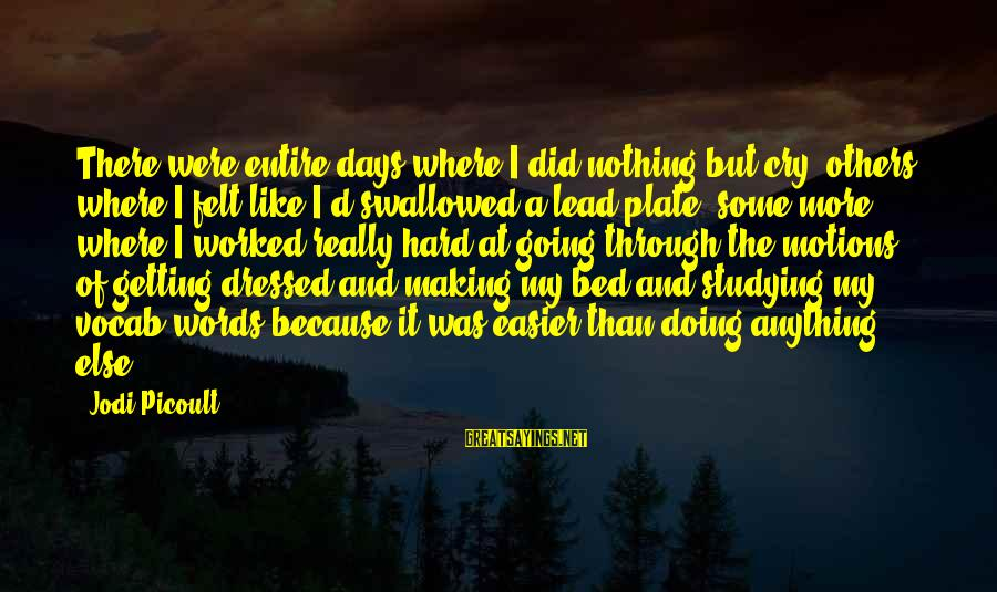 Going Through Motions Sayings By Jodi Picoult: There were entire days where I did nothing but cry; others where I felt like