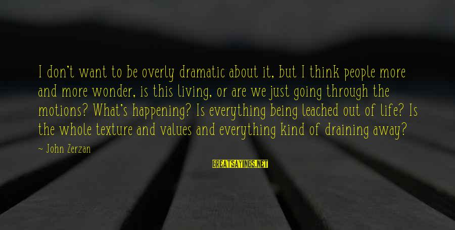 Going Through Motions Sayings By John Zerzan: I don't want to be overly dramatic about it, but I think people more and