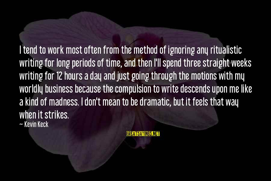 Going Through Motions Sayings By Kevin Keck: I tend to work most often from the method of ignoring any ritualistic writing for