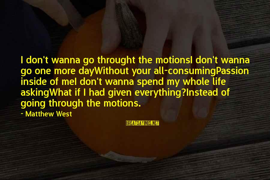 Going Through Motions Sayings By Matthew West: I don't wanna go throught the motionsI don't wanna go one more dayWithout your all-consumingPassion