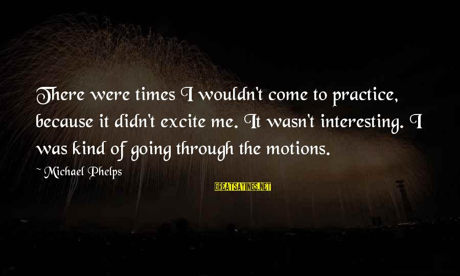 Going Through Motions Sayings By Michael Phelps: There were times I wouldn't come to practice, because it didn't excite me. It wasn't