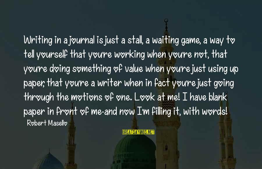 Going Through Motions Sayings By Robert Masello: Writing in a journal is just a stall, a waiting game, a way to tell