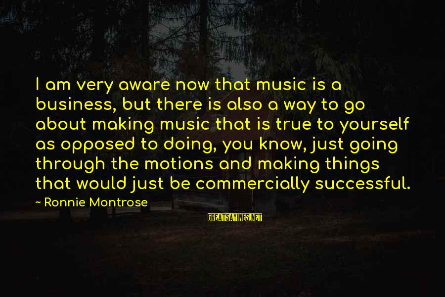 Going Through Motions Sayings By Ronnie Montrose: I am very aware now that music is a business, but there is also a