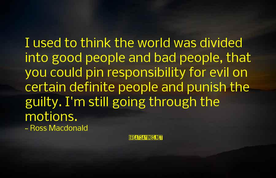 Going Through Motions Sayings By Ross Macdonald: I used to think the world was divided into good people and bad people, that
