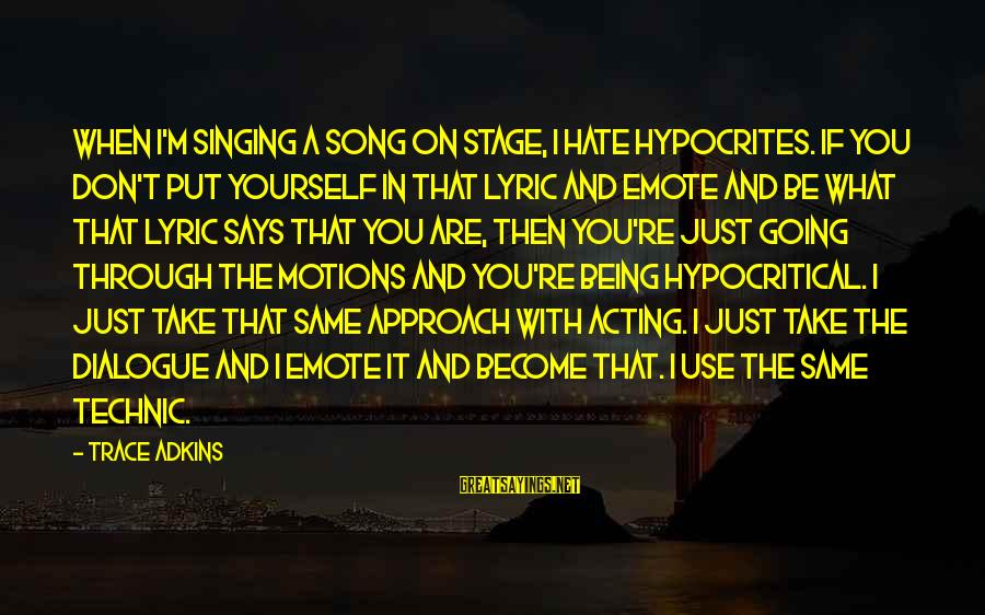 Going Through Motions Sayings By Trace Adkins: When I'm singing a song on stage, I hate hypocrites. If you don't put yourself