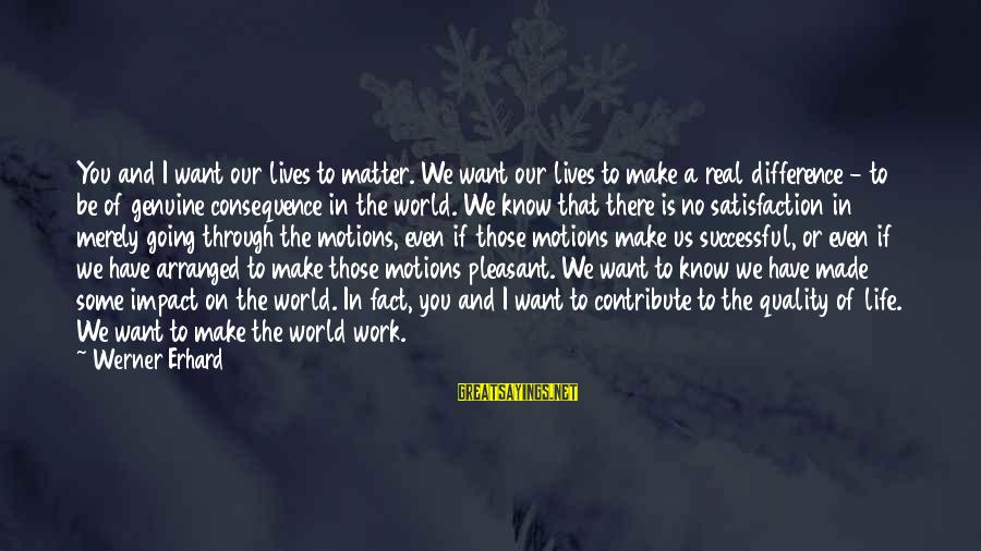 Going Through Motions Sayings By Werner Erhard: You and I want our lives to matter. We want our lives to make a
