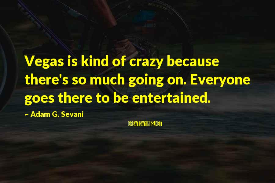 Going To Vegas Sayings By Adam G. Sevani: Vegas is kind of crazy because there's so much going on. Everyone goes there to