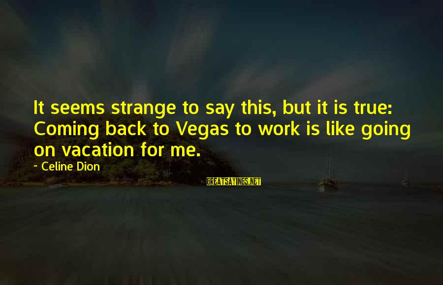 Going To Vegas Sayings By Celine Dion: It seems strange to say this, but it is true: Coming back to Vegas to