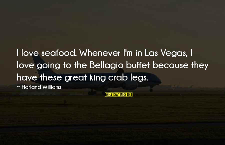 Going To Vegas Sayings By Harland Williams: I love seafood. Whenever I'm in Las Vegas, I love going to the Bellagio buffet