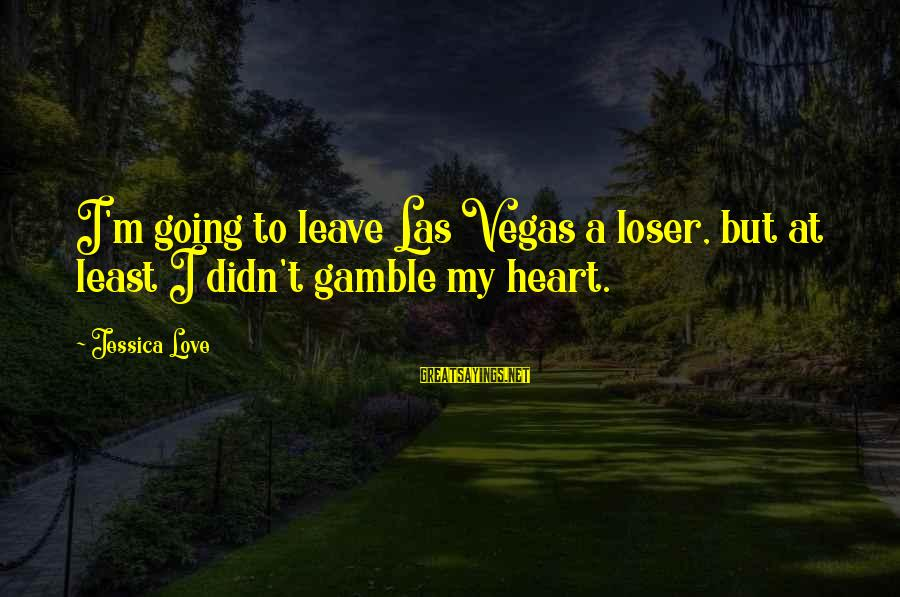 Going To Vegas Sayings By Jessica Love: I'm going to leave Las Vegas a loser, but at least I didn't gamble my