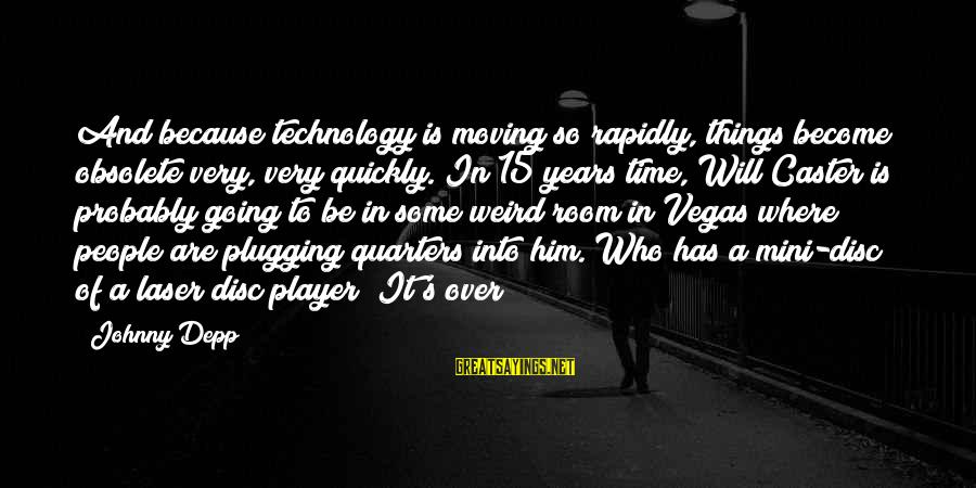 Going To Vegas Sayings By Johnny Depp: And because technology is moving so rapidly, things become obsolete very, very quickly. In 15