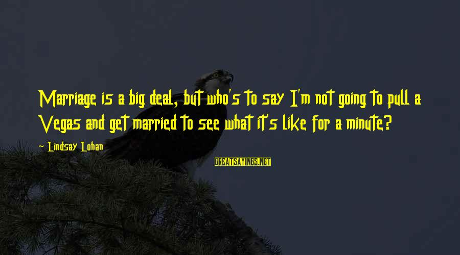 Going To Vegas Sayings By Lindsay Lohan: Marriage is a big deal, but who's to say I'm not going to pull a