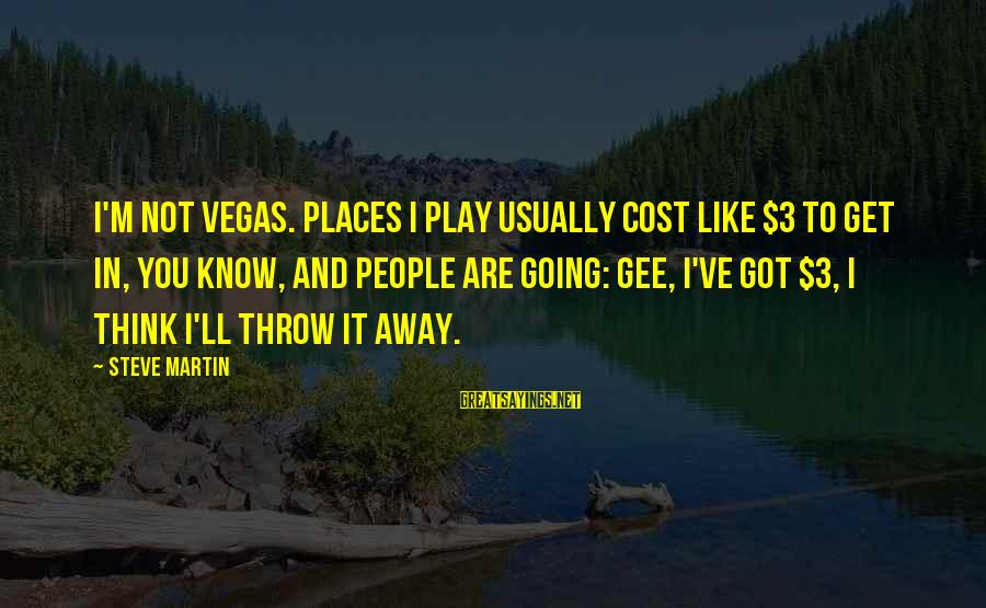 Going To Vegas Sayings By Steve Martin: I'm not Vegas. Places I play usually cost like $3 to get in, you know,
