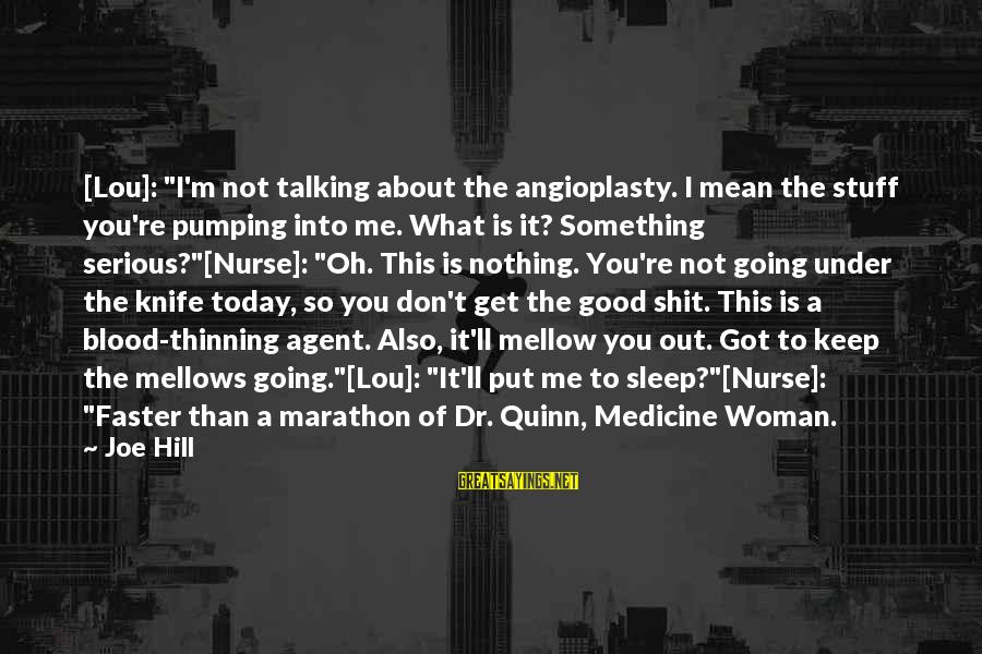 """Going Under The Knife Sayings By Joe Hill: [Lou]: """"I'm not talking about the angioplasty. I mean the stuff you're pumping into me."""
