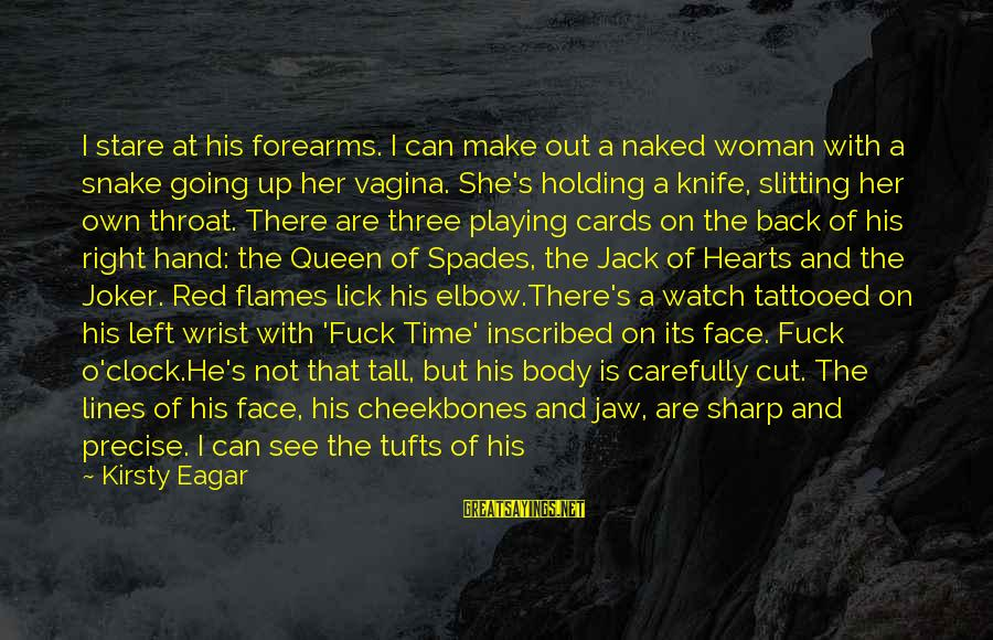 Going Under The Knife Sayings By Kirsty Eagar: I stare at his forearms. I can make out a naked woman with a snake