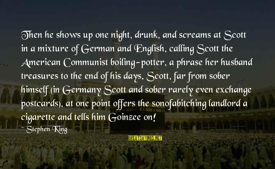 Goinzee Sayings By Stephen King: Then he shows up one night, drunk, and screams at Scott in a mixture of