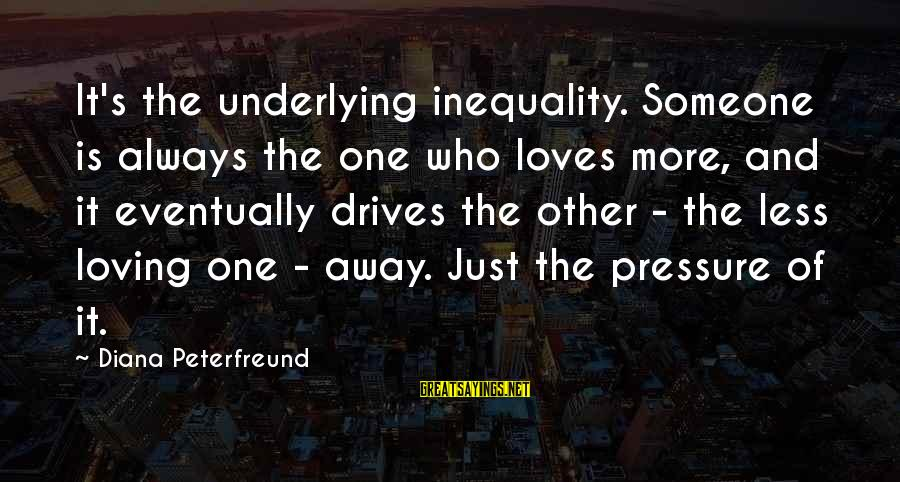 Goja Sayings By Diana Peterfreund: It's the underlying inequality. Someone is always the one who loves more, and it eventually