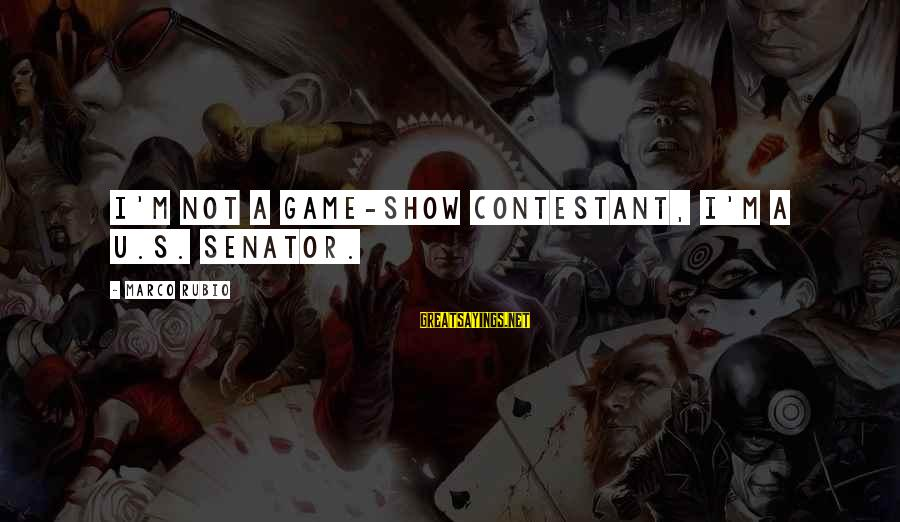 Goja Sayings By Marco Rubio: I'm not a game-show contestant, I'm a U.S. senator.