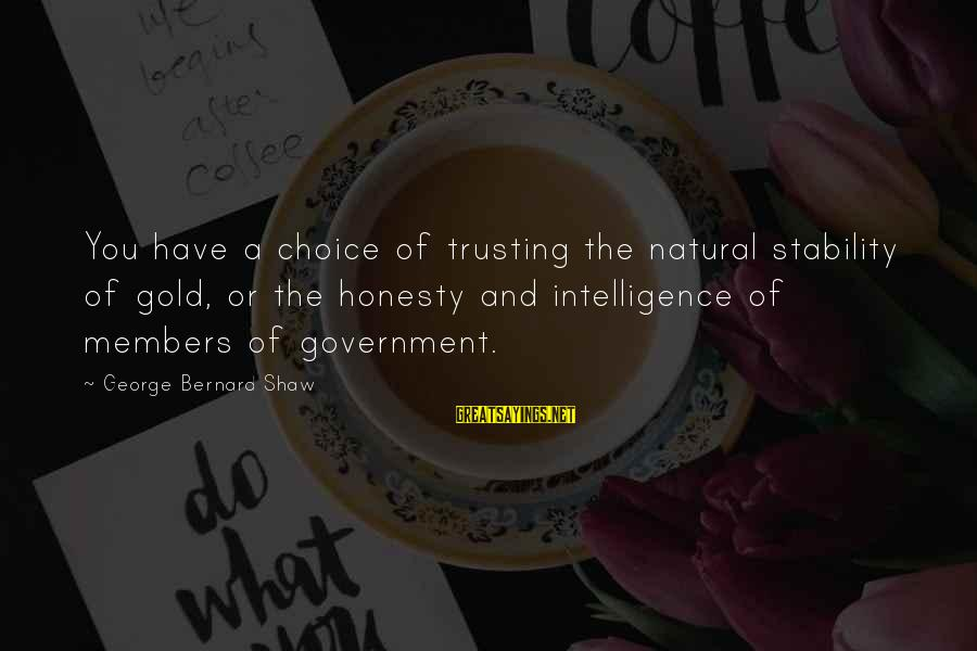 Gold Members Sayings By George Bernard Shaw: You have a choice of trusting the natural stability of gold, or the honesty and