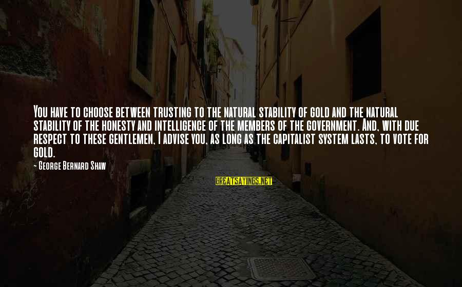 Gold Members Sayings By George Bernard Shaw: You have to choose between trusting to the natural stability of gold and the natural