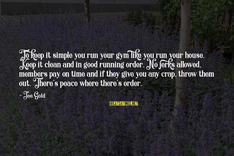 Gold Members Sayings By Joe Gold: To keep it simple you run your gym like you run your house. Keep it