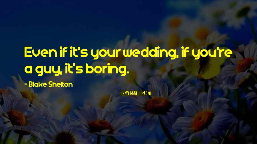Gold Nugget Sayings By Blake Shelton: Even if it's your wedding, if you're a guy, it's boring.