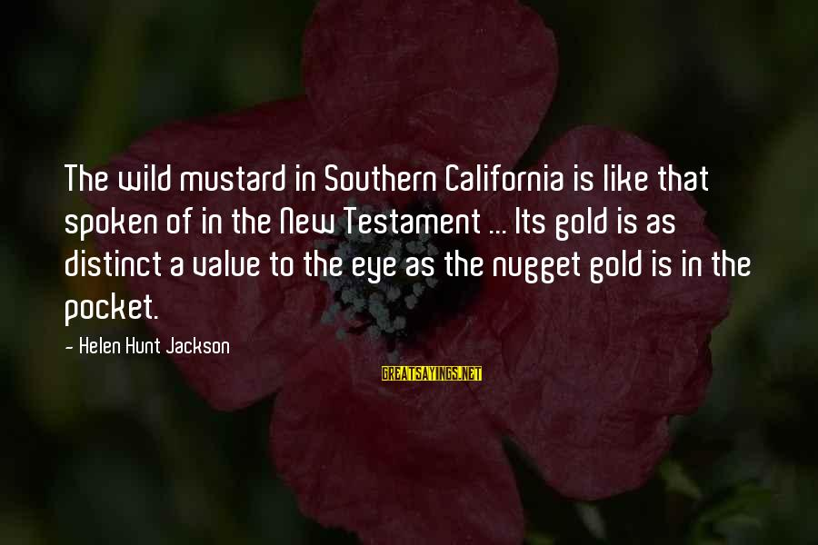Gold Nugget Sayings By Helen Hunt Jackson: The wild mustard in Southern California is like that spoken of in the New Testament