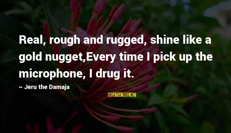 Gold Nugget Sayings By Jeru The Damaja: Real, rough and rugged, shine like a gold nugget,Every time I pick up the microphone,