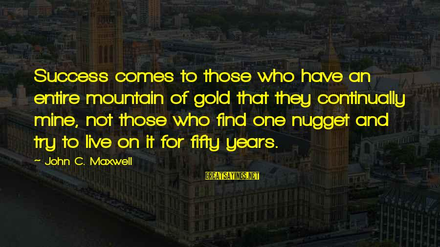Gold Nugget Sayings By John C. Maxwell: Success comes to those who have an entire mountain of gold that they continually mine,