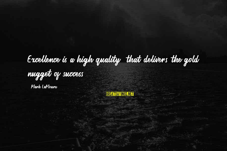 Gold Nugget Sayings By Mark LaMoure: Excellence is a high quality, that delivers the gold nugget of success.