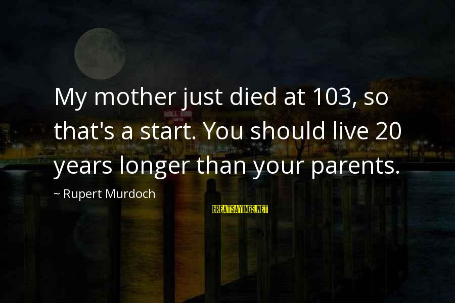 Gold Nugget Sayings By Rupert Murdoch: My mother just died at 103, so that's a start. You should live 20 years