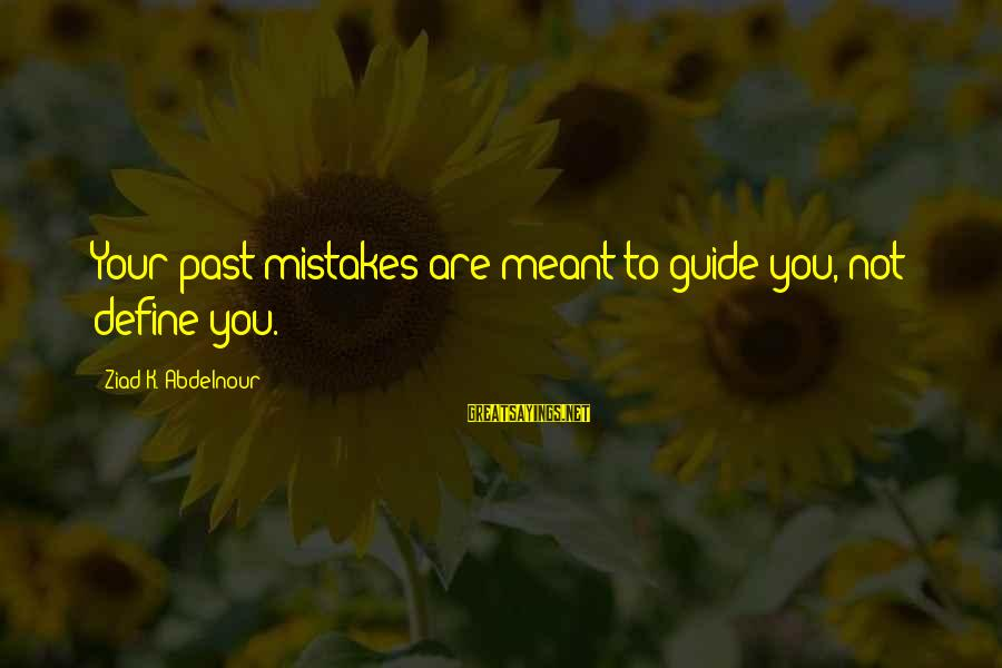 Gold Nugget Sayings By Ziad K. Abdelnour: Your past mistakes are meant to guide you, not define you.