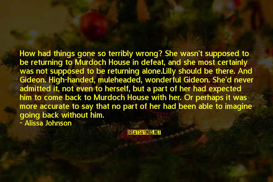 Gold Nuggets Sayings By Alissa Johnson: How had things gone so terribly wrong? She wasn't supposed to be returning to Murdoch