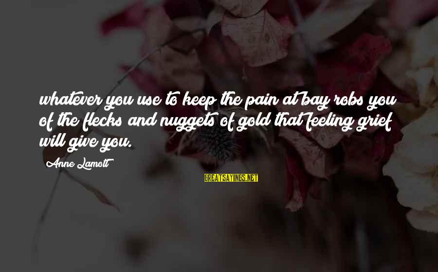 Gold Nuggets Sayings By Anne Lamott: whatever you use to keep the pain at bay robs you of the flecks and