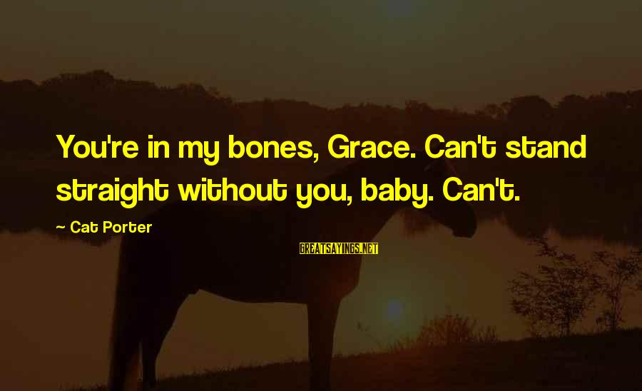 Gold Nuggets Sayings By Cat Porter: You're in my bones, Grace. Can't stand straight without you, baby. Can't.