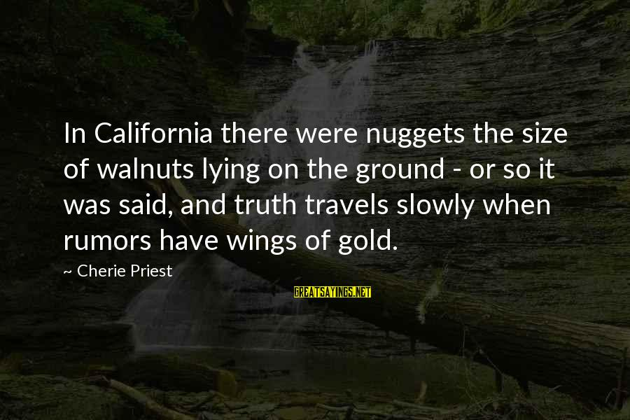 Gold Nuggets Sayings By Cherie Priest: In California there were nuggets the size of walnuts lying on the ground - or