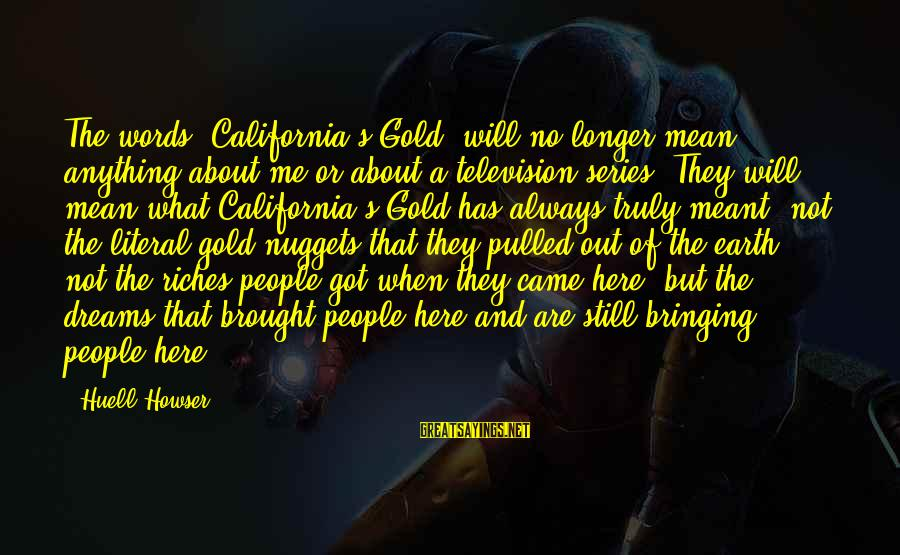 Gold Nuggets Sayings By Huell Howser: The words 'California's Gold' will no longer mean anything about me or about a television