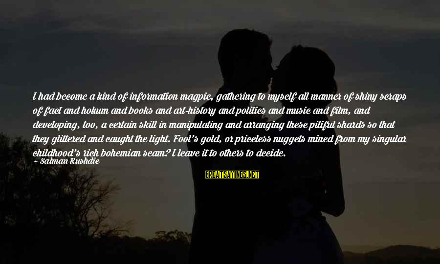 Gold Nuggets Sayings By Salman Rushdie: I had become a kind of information magpie, gathering to myself all manner of shiny