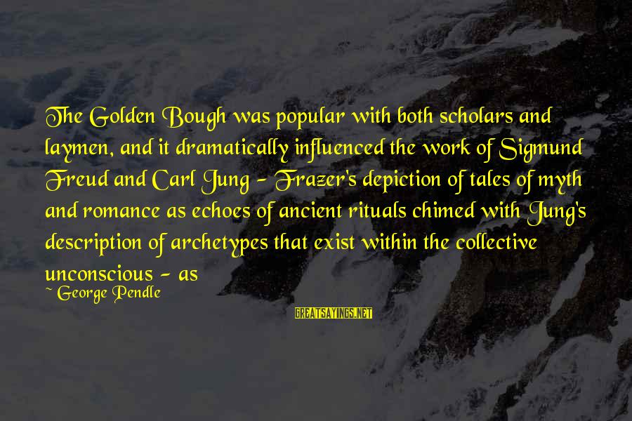 Golden Bough Sayings By George Pendle: The Golden Bough was popular with both scholars and laymen, and it dramatically influenced the
